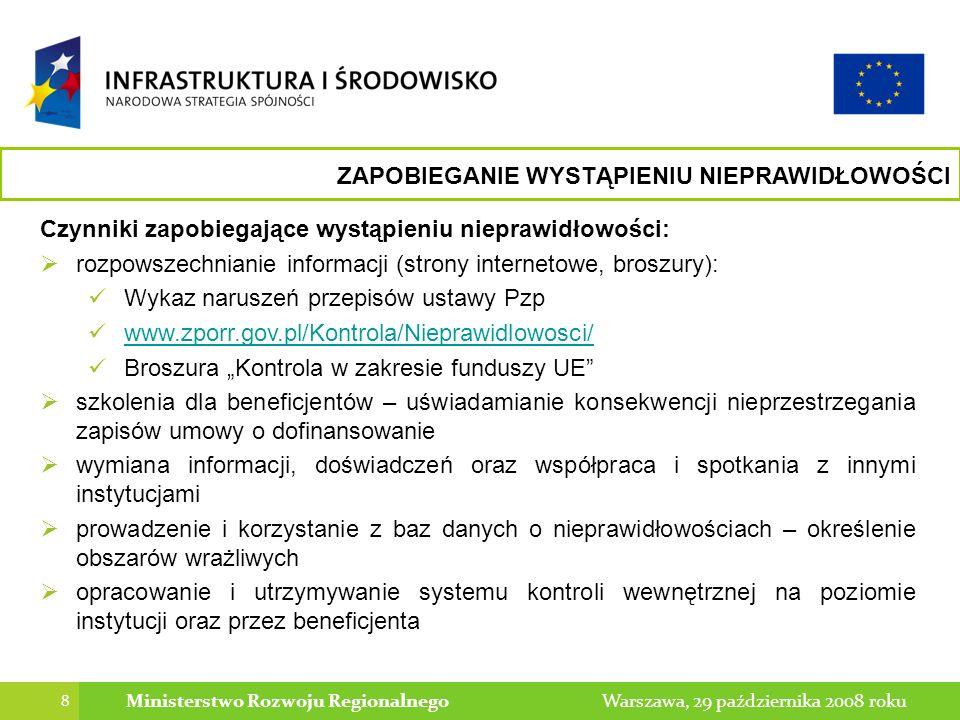 9 Warszawa, 29 października 2008 rokuMinisterstwo Rozwoju Regionalnego WYKRYWANIE NIEPRAWIDŁOWOŚCI Czynniki sprzyjające wykryciu nieprawidłowości: zatrudnienie odpowiedniej, kompetentnej kadry podnoszenie kwalifikacji pracowników zajmujących się weryfikacją wydatków (wykrywanie znamion przestępstw, nieprawidłowości – umiejętność zaklasyfikowania danego zdarzenia, znajomość przypadków, ryzyk – umiejętność zabezpieczania dowodów, postępowania w przypadkach wykrycia podejrzenia popełnienia przestępstwa) skuteczne działania kontrolne (weryfikacja wniosków o dofinansowanie, wniosków o płatność, kontrole na miejscu, procedur zawierania umów) zasada dwóch par oczu (wnioski o płatność, kontrole projektów) korzystanie z katalogu najczęstszych naruszeń (Wytyczne, rejestry)