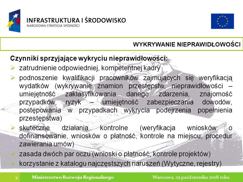 10 Warszawa, 29 października 2008 rokuMinisterstwo Rozwoju Regionalnego WYKRYWANIE NIEPRAWIDŁOWOŚCI Potencjalne źródła informacji o nieprawidłowościach: działania wewnątrz systemu: weryfikacja wniosku o dofinansowanie kontrola procedur zawierania umów weryfikacja wniosku o płatność kontrola na miejscu kontrola systemowa informacja z zewnątrz: donos informacja prasowa wyniki kontroli innej instytucji wyrok sądowy zgłoszenie faktu w ramach współpracy organów