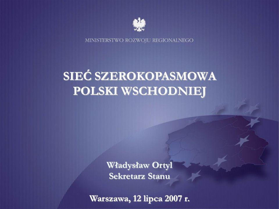 SIEĆ SZEROKOPASMOWA POLSKI WSCHODNIEJ Władysław Ortyl Sekretarz Stanu Warszawa, 12 lipca 2007 r.