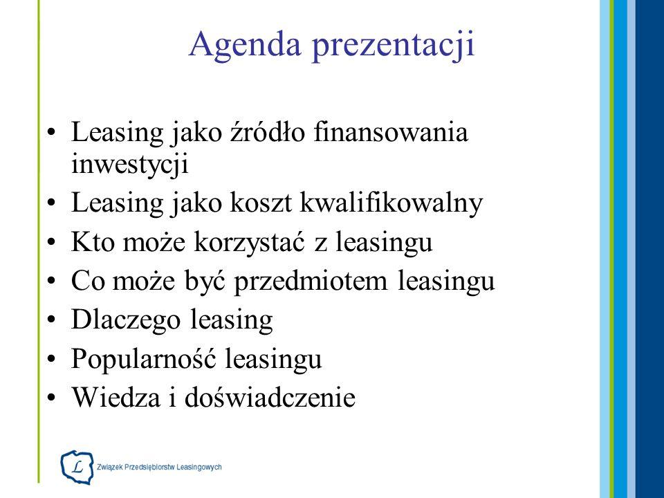 Agenda prezentacji Leasing jako źródło finansowania inwestycji Leasing jako koszt kwalifikowalny Kto może korzystać z leasingu Co może być przedmiotem leasingu Dlaczego leasing Popularność leasingu Wiedza i doświadczenie