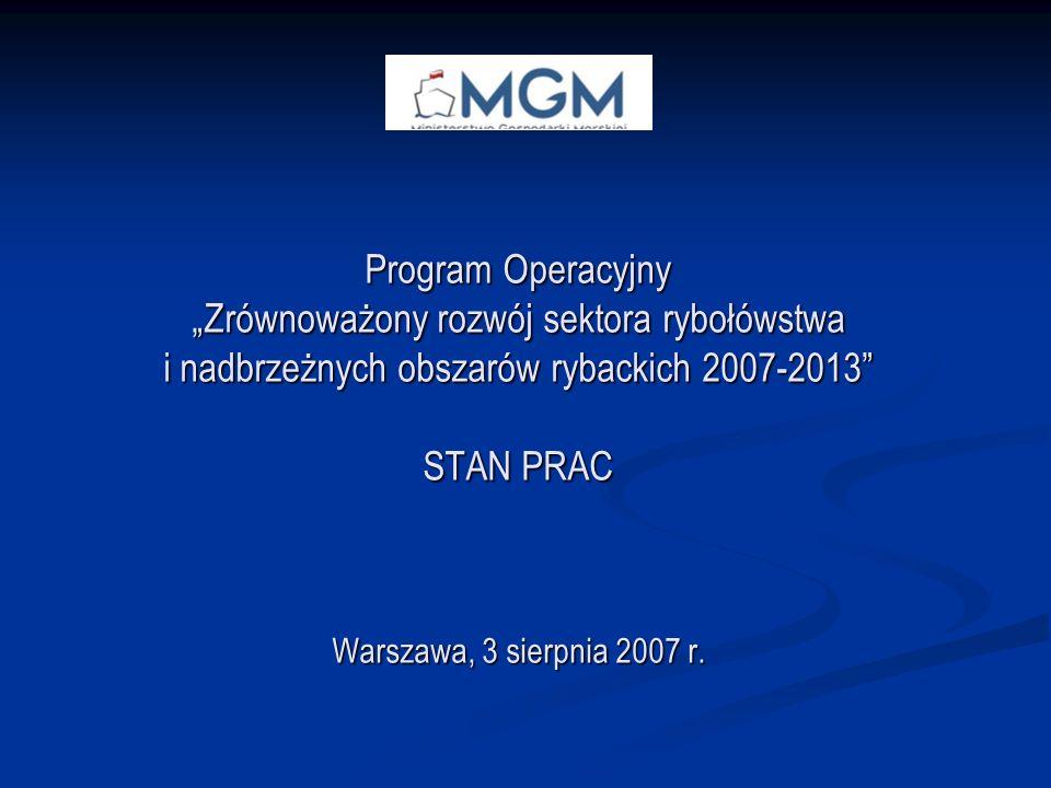 Program Operacyjny Zrównoważony rozwój sektora rybołówstwa i nadbrzeżnych obszarów rybackich 2007-2013 STAN PRAC Warszawa, 3 sierpnia 2007 r.