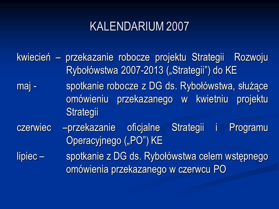 KALENDARIUM 2007 kwiecień – przekazanie robocze projektu Strategii Rozwoju Rybołówstwa 2007-2013 (Strategii) do KE maj - spotkanie robocze z DG ds.