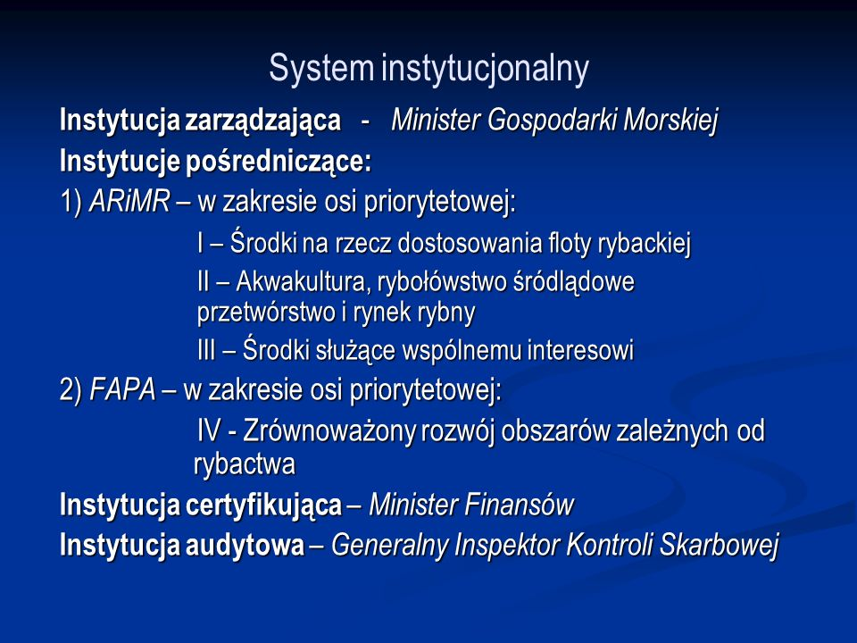 System instytucjonalny Instytucja zarządzająca - Minister Gospodarki Morskiej Instytucje pośredniczące: 1) ARiMR – w zakresie osi priorytetowej: I – Środki na rzecz dostosowania floty rybackiej II – Akwakultura, rybołówstwo śródlądowe przetwórstwo i rynek rybny III – Środki służące wspólnemu interesowi 2) FAPA – w zakresie osi priorytetowej: IV - Zrównoważony rozwój obszarów zależnych od rybactwa Instytucja certyfikująca – Minister Finansów Instytucja audytowa – Generalny Inspektor Kontroli Skarbowej