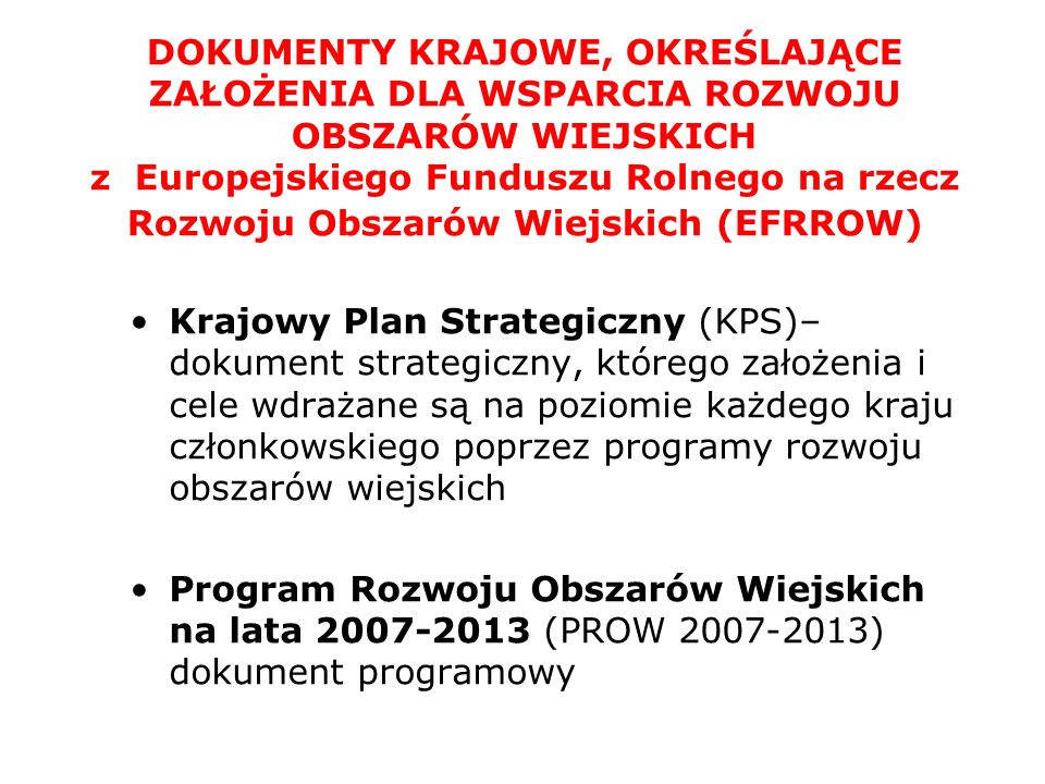 DOKUMENTY KRAJOWE, OKREŚLAJĄCE ZAŁOŻENIA DLA WSPARCIA ROZWOJU OBSZARÓW WIEJSKICH z Europejskiego Funduszu Rolnego na rzecz Rozwoju Obszarów Wiejskich (EFRROW) Krajowy Plan Strategiczny (KPS)– dokument strategiczny, którego założenia i cele wdrażane są na poziomie każdego kraju członkowskiego poprzez programy rozwoju obszarów wiejskich Program Rozwoju Obszarów Wiejskich na lata 2007-2013 (PROW 2007-2013) dokument programowy