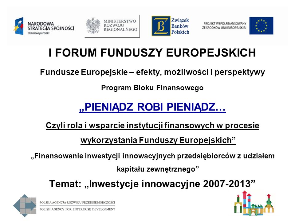 I FORUM FUNDUSZY EUROPEJSKICH Fundusze Europejskie – efekty, możliwości i perspektywy Program Bloku Finansowego PIENIĄDZ ROBI PIENIĄDZ… Czyli rola i w