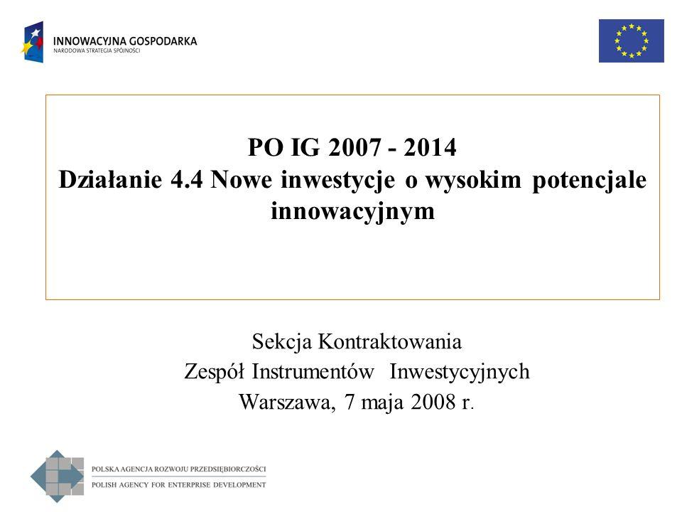PO IG 2007 - 2014 Działanie 4.4 Nowe inwestycje o wysokim potencjale innowacyjnym Sekcja Kontraktowania Zespół Instrumentów Inwestycyjnych Warszawa, 7