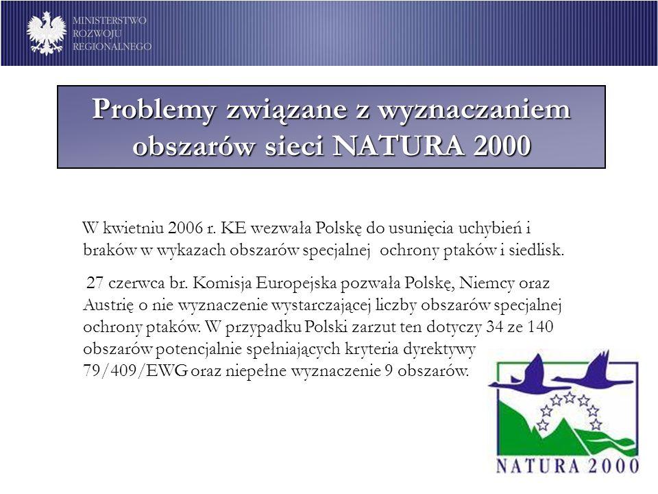 Obszary Natura 2000 w Polsce NATURA 2000 w Polsce Perspektywa 2007 - 2013 Wypełnienie zobowiązań Polski w zakresie wyznaczania sieci NATURA 2000 warunkuje realizację inwestycji infrastrukturalnych także w perspektywie finansowej 2007 – 2013 z PO Infrastruktura i Środowisko, PO Rozwój Polski Wschodniej, 16 Regionalnych Programów Operacyjnych; Nieuregulowana wciąż kwestia kształtu sieci NATURA 2000 w Polsce może spowodować wstrzymanie decyzji KE o dofinansowaniu ze środków FS i EFRR.
