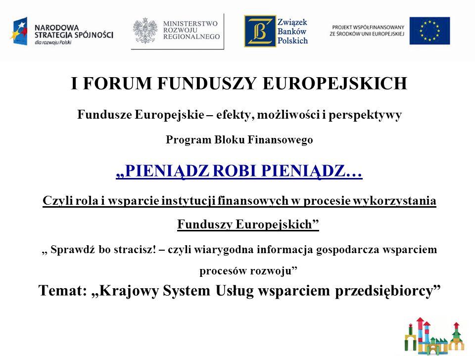 I FORUM FUNDUSZY EUROPEJSKICH Fundusze Europejskie – efekty, możliwości i perspektywy Program Bloku Finansowego PIENIĄDZ ROBI PIENIĄDZ… Czyli rola i wsparcie instytucji finansowych w procesie wykorzystania Funduszy Europejskich Sprawdź bo stracisz.