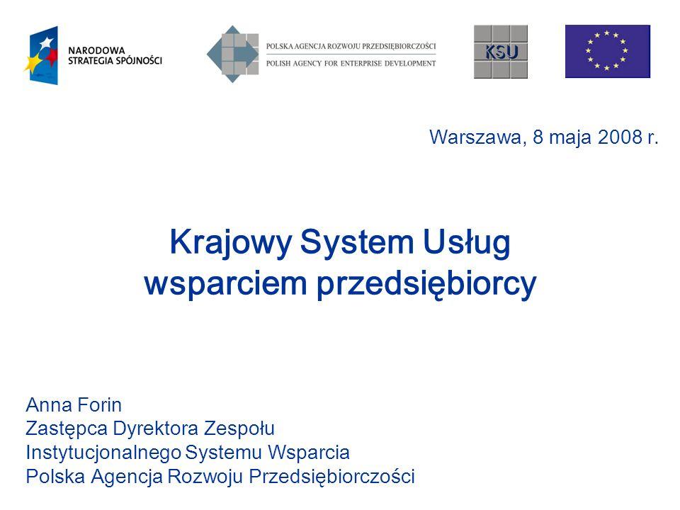 Krajowy System Usług wsparciem przedsiębiorcy Anna Forin Zastępca Dyrektora Zespołu Instytucjonalnego Systemu Wsparcia Polska Agencja Rozwoju Przedsię