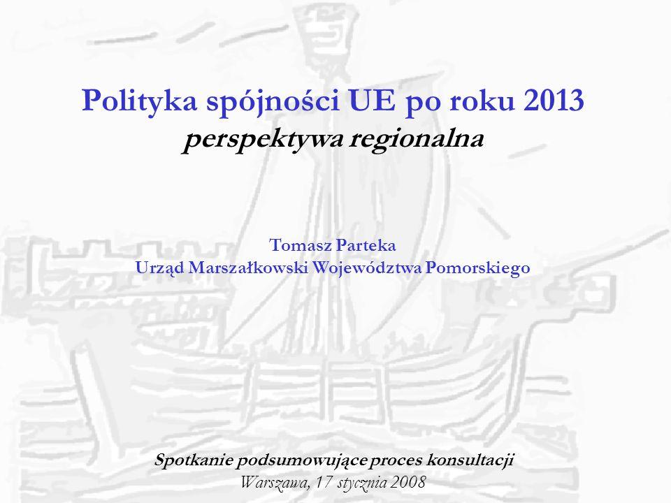 Polityka spójności UE po roku 2013 perspektywa regionalna Tomasz Parteka Urząd Marszałkowski Województwa Pomorskiego Spotkanie podsumowujące proces ko