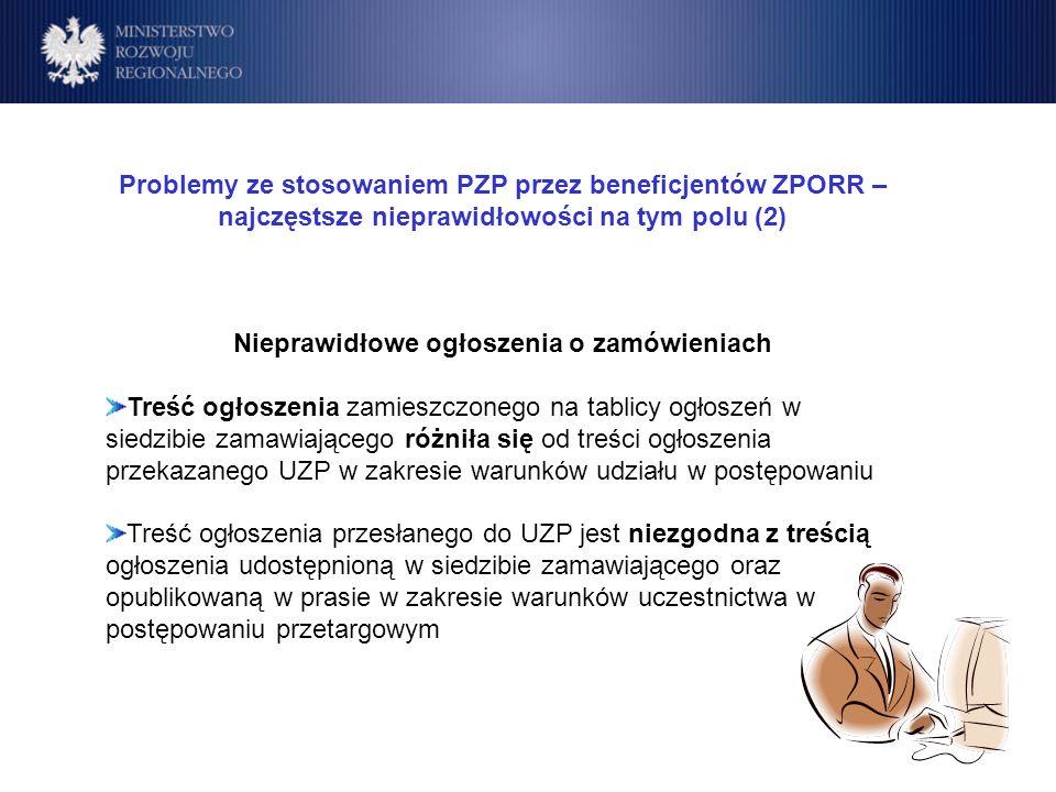 Program Operacyjny Rozwój Polski Wschodniej Cele Problemy ze stosowaniem PZP przez beneficjentów ZPORR – najczęstsze nieprawidłowości na tym polu (2) Nieprawidłowe ogłoszenia o zamówieniach Treść ogłoszenia zamieszczonego na tablicy ogłoszeń w siedzibie zamawiającego różniła się od treści ogłoszenia przekazanego UZP w zakresie warunków udziału w postępowaniu Treść ogłoszenia przesłanego do UZP jest niezgodna z treścią ogłoszenia udostępnioną w siedzibie zamawiającego oraz opublikowaną w prasie w zakresie warunków uczestnictwa w postępowaniu przetargowym