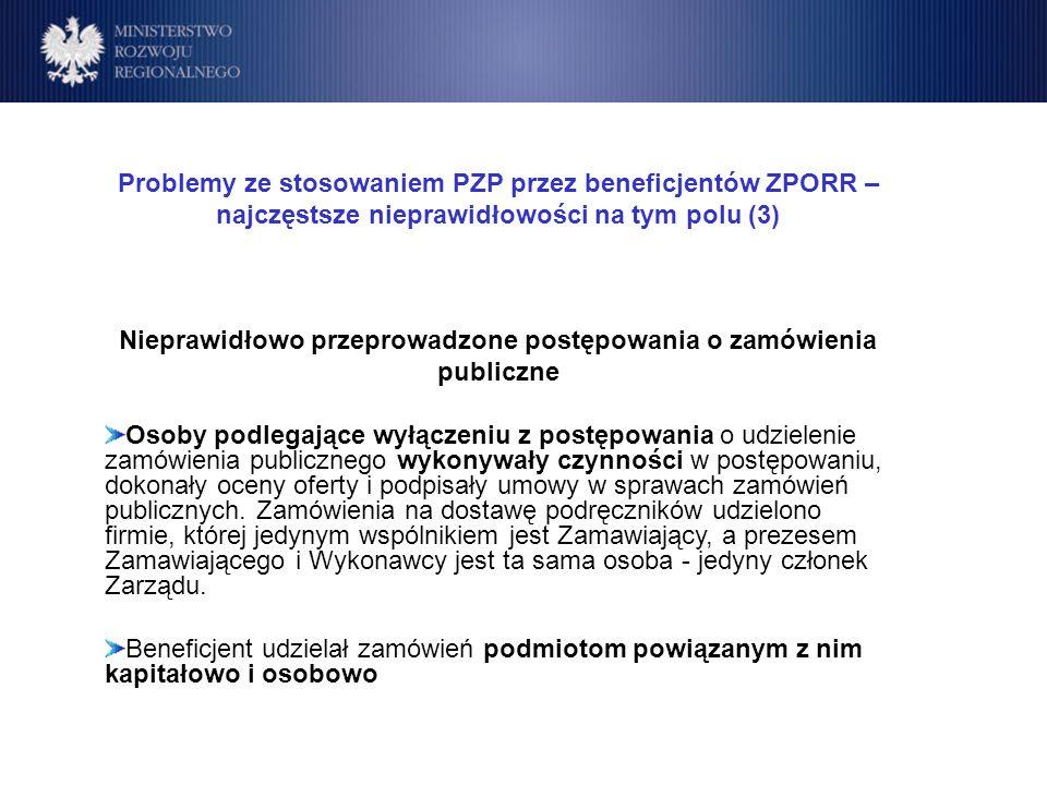 Program Operacyjny Rozwój Polski Wschodniej Cele Problemy ze stosowaniem PZP przez beneficjentów ZPORR – najczęstsze nieprawidłowości na tym polu (3) Nieprawidłowo przeprowadzone postępowania o zamówienia publiczne Osoby podlegające wyłączeniu z postępowania o udzielenie zamówienia publicznego wykonywały czynności w postępowaniu, dokonały oceny oferty i podpisały umowy w sprawach zamówień publicznych.