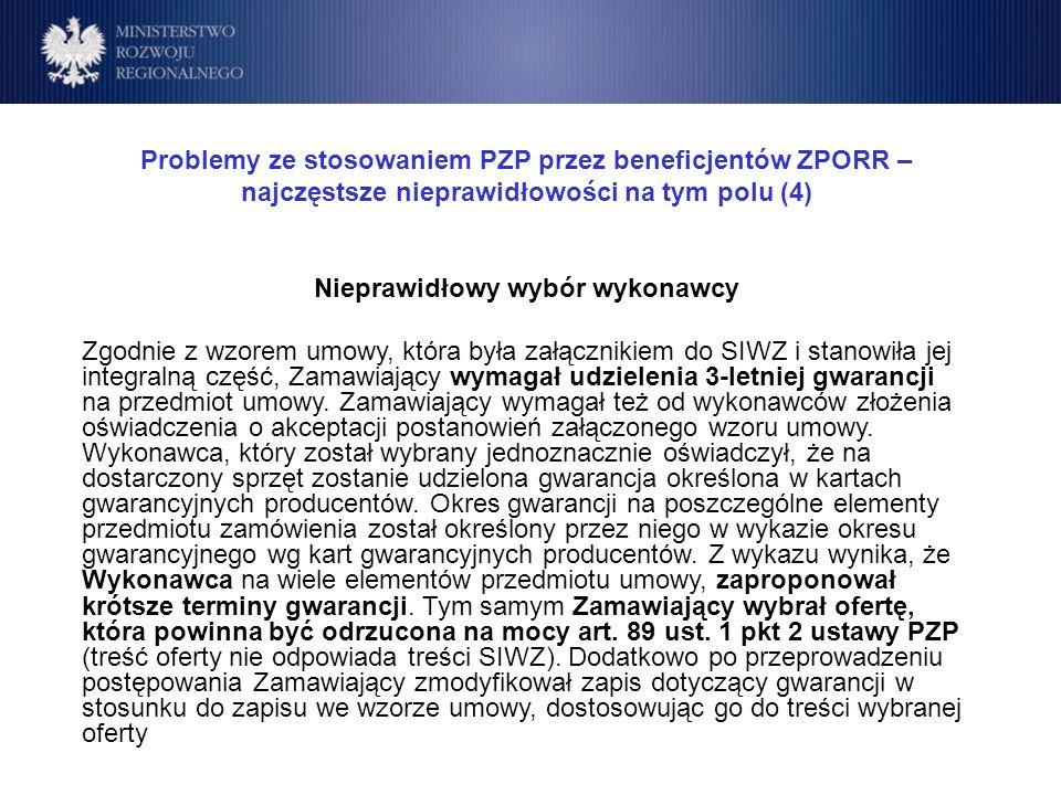 Program Operacyjny Rozwój Polski Wschodniej Cele Problemy ze stosowaniem PZP przez beneficjentów ZPORR – najczęstsze nieprawidłowości na tym polu (4) Nieprawidłowy wybór wykonawcy Zgodnie z wzorem umowy, która była załącznikiem do SIWZ i stanowiła jej integralną część, Zamawiający wymagał udzielenia 3-letniej gwarancji na przedmiot umowy.