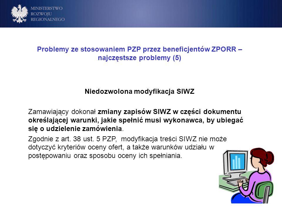 Program Operacyjny Rozwój Polski Wschodniej Cele Problemy ze stosowaniem PZP przez beneficjentów ZPORR – najczęstsze problemy (5) Niedozwolona modyfikacja SIWZ Zamawiający dokonał zmiany zapisów SIWZ w części dokumentu określającej warunki, jakie spełnić musi wykonawca, by ubiegać się o udzielenie zamówienia.