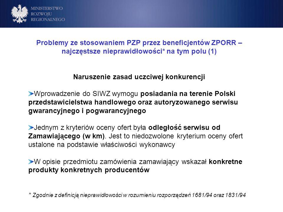 Program Operacyjny Rozwój Polski Wschodniej Cele Problemy ze stosowaniem PZP przez beneficjentów ZPORR – najczęstsze nieprawidłowości* na tym polu (1) Naruszenie zasad uczciwej konkurencji Wprowadzenie do SIWZ wymogu posiadania na terenie Polski przedstawicielstwa handlowego oraz autoryzowanego serwisu gwarancyjnego i pogwarancyjnego Jednym z kryteriów oceny ofert była odległość serwisu od Zamawiającego (w km).