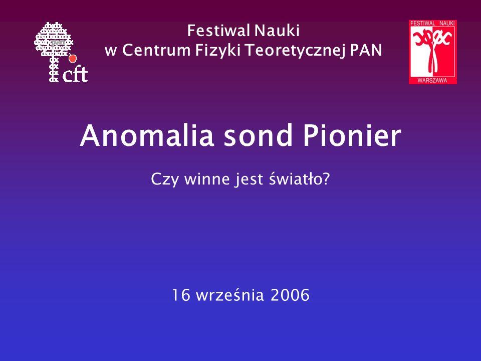 Anomalia sond Pionier Czy winne jest światło? Festiwal Nauki w Centrum Fizyki Teoretycznej PAN 16 września 2006