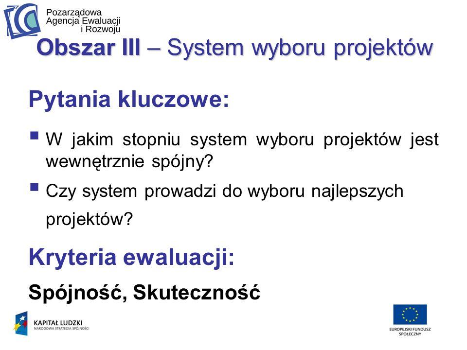 Obszar III – System wyboru projektów Pytania kluczowe: W jakim stopniu system wyboru projektów jest wewnętrznie spójny.