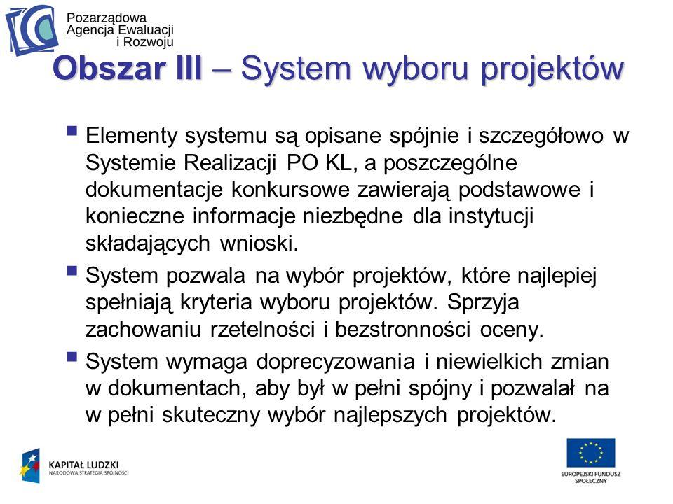 Obszar III – System wyboru projektów Elementy systemu są opisane spójnie i szczegółowo w Systemie Realizacji PO KL, a poszczególne dokumentacje konkursowe zawierają podstawowe i konieczne informacje niezbędne dla instytucji składających wnioski.