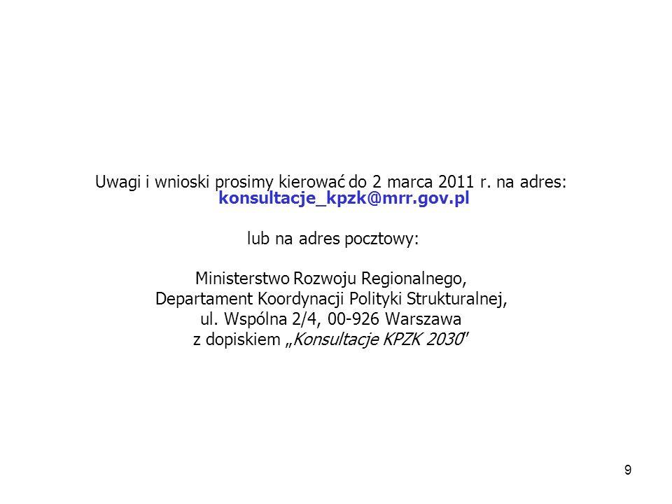 9 Uwagi i wnioski prosimy kierować do 2 marca 2011 r. na adres: konsultacje_kpzk@mrr.gov.pl lub na adres pocztowy: Ministerstwo Rozwoju Regionalnego,