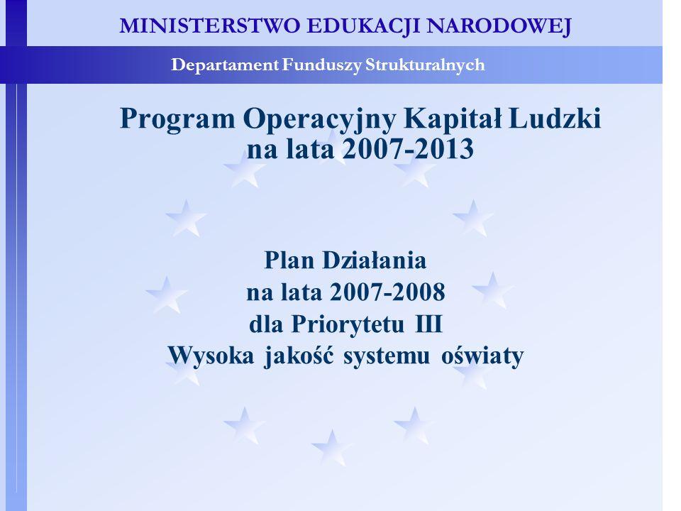 MINISTERSTWO EDUKACJI NARODOWEJ Departament Funduszy Strukturalnych Program Operacyjny Kapitał Ludzki na lata 2007-2013 Plan Działania na lata 2007-2008 dla Priorytetu III Wysoka jakość systemu oświaty