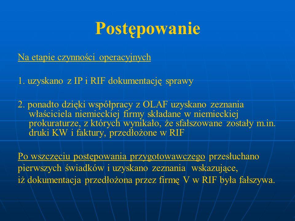 Postępowanie Na etapie czynności operacyjnych 1. uzyskano z IP i RIF dokumentację sprawy 2. ponadto dzięki współpracy z OLAF uzyskano zeznania właścic