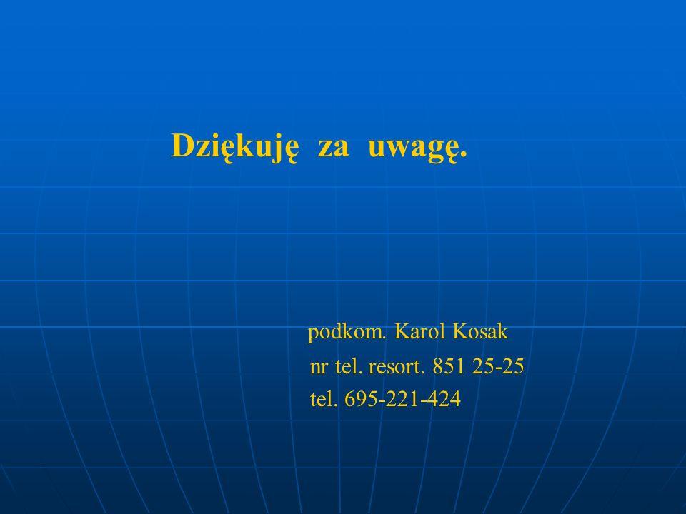 Dziękuję za uwagę. podkom. Karol Kosak nr tel. resort. 851 25-25 tel. 695-221-424