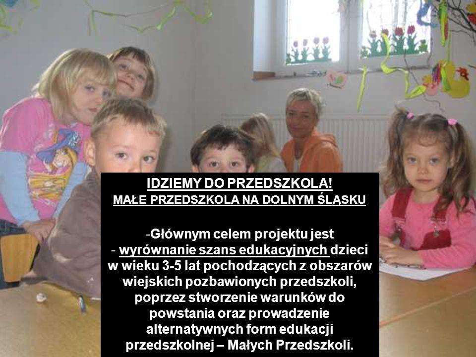 IDZIEMY DO PRZEDSZKOLA! MAŁE PRZEDSZKOLA NA DOLNYM ŚLĄSKU -Głównym celem projektu jest - wyrównanie szans edukacyjnych dzieci w wieku 3-5 lat pochodzą