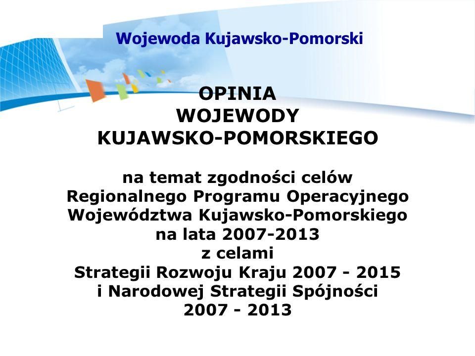 Wojewoda Kujawsko-Pomorski OPINIA WOJEWODY KUJAWSKO-POMORSKIEGO na temat zgodności celów Regionalnego Programu Operacyjnego Województwa Kujawsko-Pomorskiego na lata 2007-2013 z celami Strategii Rozwoju Kraju 2007 - 2015 i Narodowej Strategii Spójności 2007 - 2013