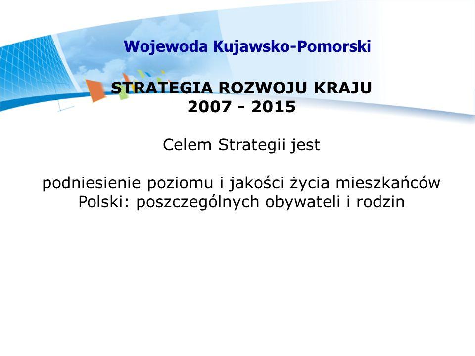 STRATEGIA ROZWOJU KRAJU 2007 - 2015 Celem Strategii jest podniesienie poziomu i jakości życia mieszkańców Polski: poszczególnych obywateli i rodzin Wojewoda Kujawsko-Pomorski
