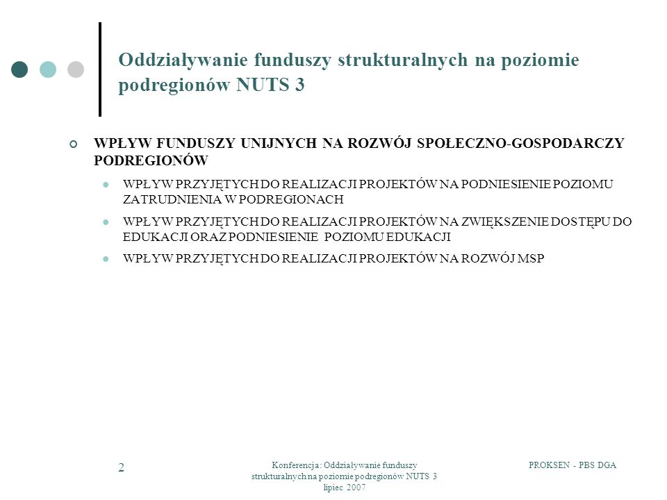 PROKSEN - PBS DGAKonferencja: Oddziaływanie funduszy strukturalnych na poziomie podregionów NUTS 3 lipiec 2007 3 WPŁYW INWESTYCJI Z ZAKRESU INFRASTRUKTURY SPOŁECZNEJ, LOKALNEJ INFRASTRUKTURY TRANSPORTOWEJ ORAZ LOKALNEJ INFRASTRUKTURY KOMUNALNEJ NA ROZWÓJ SPOŁECZNO-GOSPODARCZY PODREGIONU WPŁYW PRZYJĘTYCH DO REALIZACJI PROJEKTÓW NA ROZWÓJ SFERY B+R DODATKOWE ŚRODKI FINANSOWE NA UTRZYMANIE POWSTAŁEJ INFRASTRUKTURY ORAZ ICH WPŁYW NA MOŻLIWOŚCI ROZWOJOWE PODREGIONÓW WPŁYW FUNDUSZY UNIJNYCH NA DOSTĘPNOŚĆ I SPÓJNOŚĆ PRZESTRZENNĄ PODREGIONÓW WPŁYW FUNDUSZY UNIJNYCH NA WZMOCNIENIE WYMIARÓW WSPÓŁPRACY TERYTORIALNEJ MIĘDZYREGIONALNEJ I TRANSGRANICZNEJ