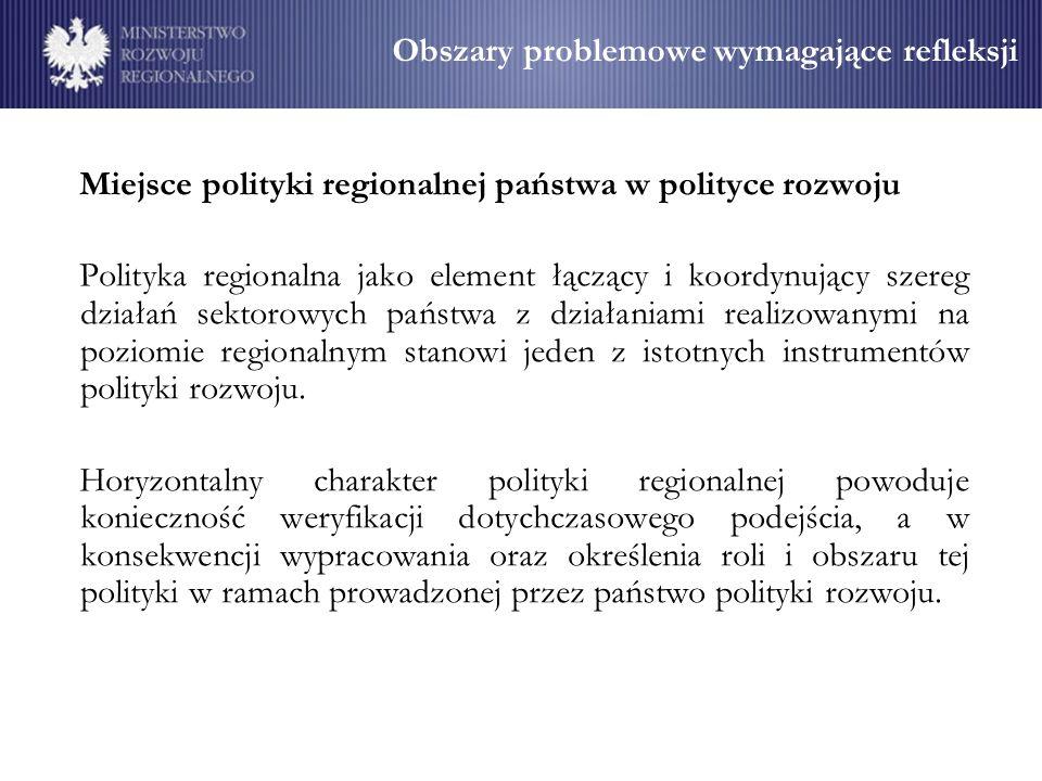 Obszary problemowe wymagające refleksji Miejsce polityki regionalnej państwa w polityce rozwoju Polityka regionalna jako element łączący i koordynujący szereg działań sektorowych państwa z działaniami realizowanymi na poziomie regionalnym stanowi jeden z istotnych instrumentów polityki rozwoju.