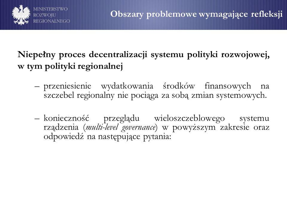 Obszary problemowe wymagające refleksji –które kompetencje należy rozwinąć/wzmocnić na poziomie regionalnym zmiana zakresu kompetencji wojewody w kształtowaniu polityki regionalnej, –relacja pomiędzy administracją centralną a samorządem województwa, –założenia dotyczące docelowego ukształtowania relacji administracja rządowa w terenie - samorząd województwa, –sposób wykorzystania i utrwalenia zdecentralizowanego modelu polityki regionalnej po 2013 r.