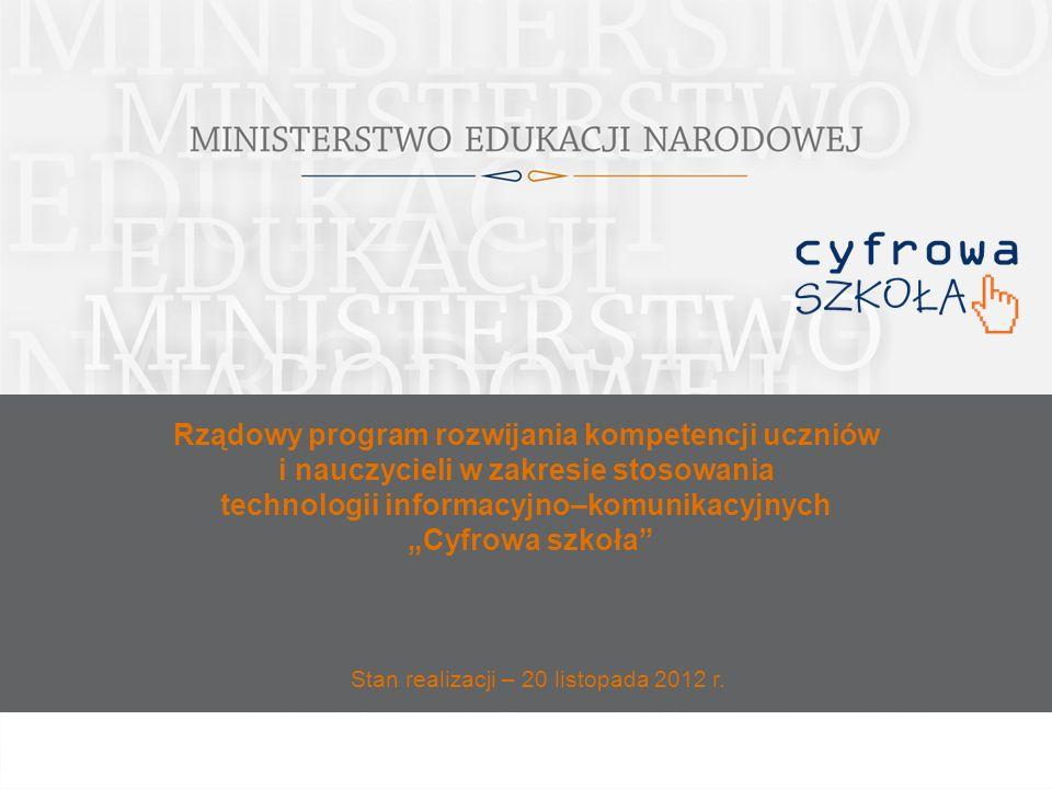 Rządowy program rozwijania kompetencji uczniów i nauczycieli w zakresie stosowania technologii informacyjno–komunikacyjnych Cyfrowa szkoła Stan realizacji – 20 listopada 2012 r.