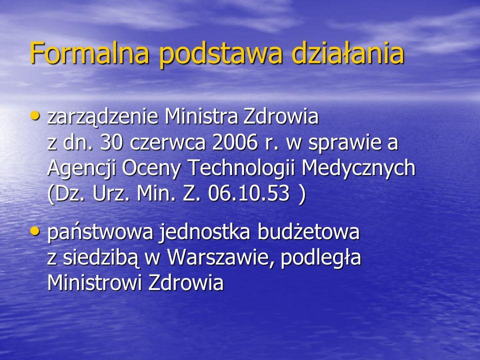 Formalna podstawa działania zarządzenie Ministra Zdrowia z dn. 30 czerwca 2006 r. w sprawie a Agencji Oceny Technologii Medycznych (Dz. Urz. Min. Z. 0