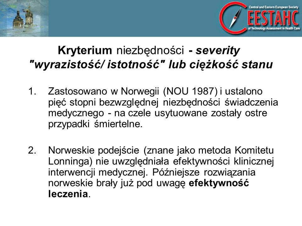 Kryterium niezbędności - severity wyrazistość/ istotność lub ciężkość stanu 1.Zastosowano w Norwegii (NOU 1987) i ustalono pięć stopni bezwzględnej niezbędności świadczenia medycznego - na czele usytuowane zostały ostre przypadki śmiertelne.