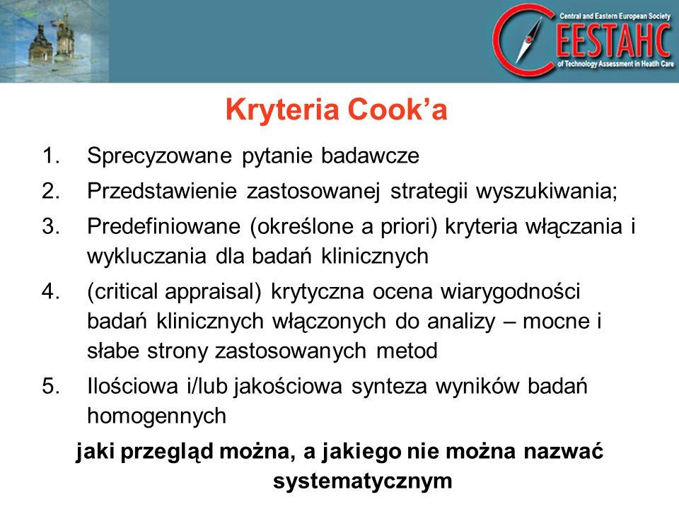 Kryteria Cooka 1.Sprecyzowane pytanie badawcze 2.Przedstawienie zastosowanej strategii wyszukiwania; 3.Predefiniowane (określone a priori) kryteria włączania i wykluczania dla badań klinicznych 4.(critical appraisal) krytyczna ocena wiarygodności badań klinicznych włączonych do analizy – mocne i słabe strony zastosowanych metod 5.Ilościowa i/lub jakościowa synteza wyników badań homogennych jaki przegląd można, a jakiego nie można nazwać systematycznym