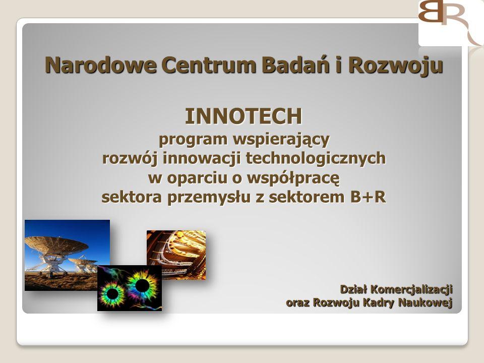 Narodowe Centrum Badań i Rozwoju INNOTECH program wspierający rozwój innowacji technologicznych w oparciu o współpracę sektora przemysłu z sektorem B+R Narodowe Centrum Badań i Rozwoju INNOTECH program wspierający rozwój innowacji technologicznych w oparciu o współpracę sektora przemysłu z sektorem B+R Dział Komercjalizacji Dział Komercjalizacji oraz Rozwoju Kadry Naukowej