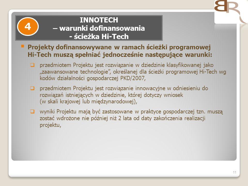 Projekty dofinansowywane w ramach ścieżki programowej Hi-Tech muszą spełniać jednocześnie następujące warunki: przedmiotem Projektu jest rozwiązanie w dziedzinie klasyfikowanej jako zaawansowane technologie, określanej dla ścieżki programowej Hi-Tech wg kodów działalności gospodarczej PKD/2007, przedmiotem Projektu jest rozwiązanie innowacyjne w odniesieniu do rozwiązań istniejących w dziedzinie, której dotyczy wniosek (w skali krajowej lub międzynarodowej), wyniki Projektu mają być zastosowane w praktyce gospodarczej tzn.