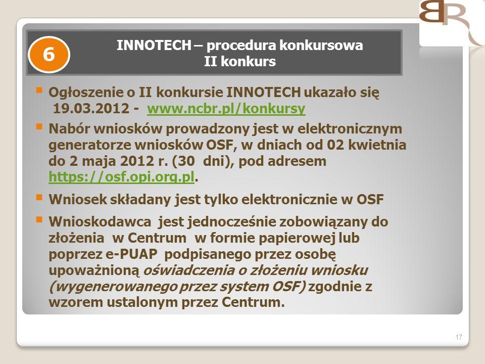 Ogłoszenie o II konkursie INNOTECH ukazało się 19.03.2012 - www.ncbr.pl/konkursywww.ncbr.pl/konkursy Nabór wniosków prowadzony jest w elektronicznym generatorze wniosków OSF, w dniach od 02 kwietnia do 2 maja 2012 r.