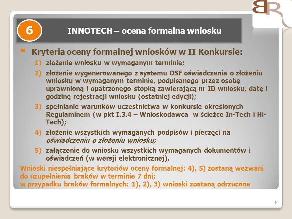 19 INNOTECH – ocena formalna wniosku 6 Kryteria oceny formalnej wniosków w II Konkursie: 1)złożenie wniosku w wymaganym terminie; 2)złożenie wygenerow