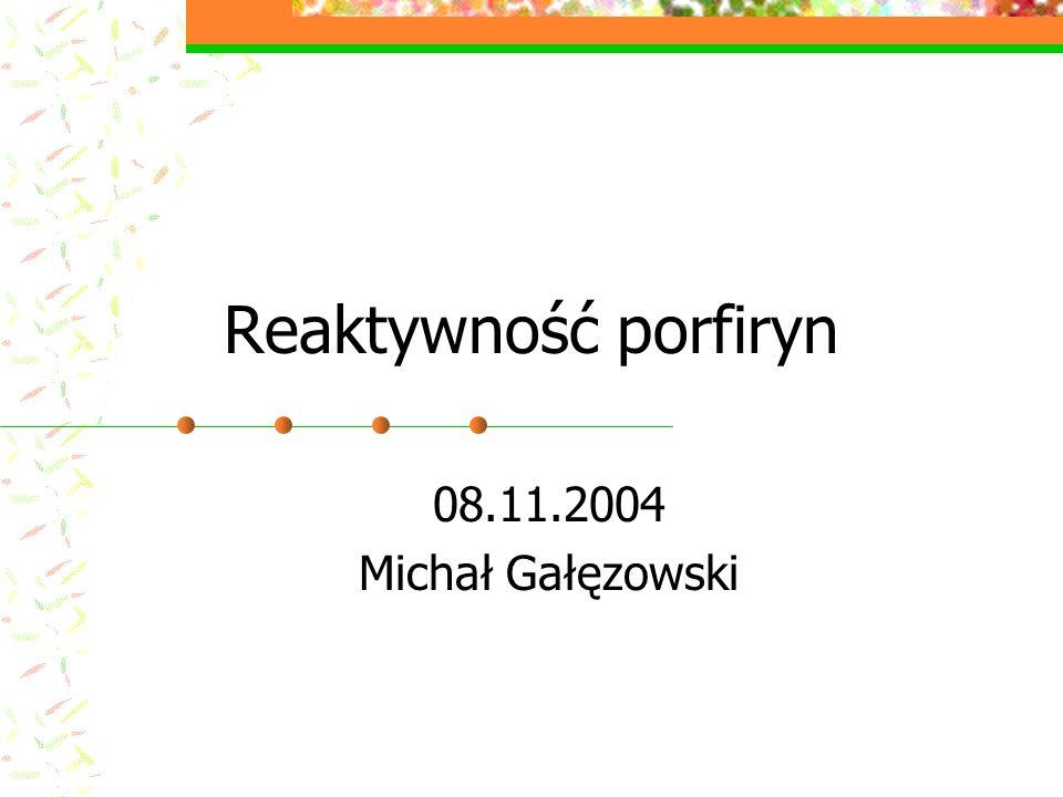 Reaktywność porfiryn 08.11.2004 Michał Gałęzowski