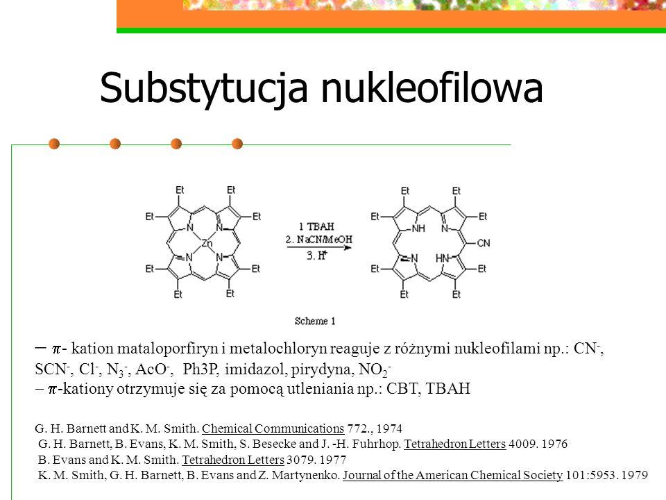 Substytucja nukleofilowa - kation mataloporfiryn i metalochloryn reaguje z różnymi nukleofilami np.: CN -, SCN -, Cl -, N 3 -, AcO -, Ph3P, imidazol, pirydyna, NO 2 - -kationy otrzymuje się za pomocą utleniania np.: CBT, TBAH G.