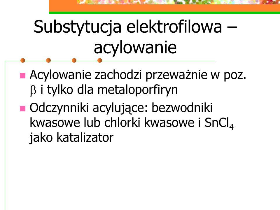 Substytucja elektrofilowa – acylowanie Acetylową pochodną porfiryny można łatwo przekształcić w poch.