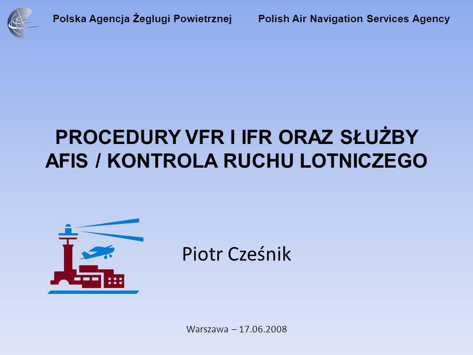 Polska Agencja Żeglugi Powietrznej Polish Air Navigation Services Agency PROCEDURY VFR I IFR ORAZ SŁUŻBY AFIS / KONTROLA RUCHU LOTNICZEGO Piotr Cześnik Warszawa – 17.06.2008