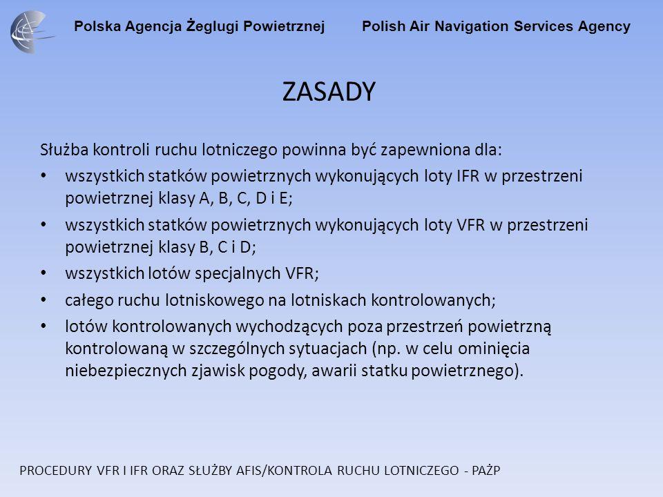 Polska Agencja Żeglugi Powietrznej Polish Air Navigation Services Agency ZASADY Służba kontroli ruchu lotniczego powinna być zapewniona dla: wszystkich statków powietrznych wykonujących loty IFR w przestrzeni powietrznej klasy A, B, C, D i E; wszystkich statków powietrznych wykonujących loty VFR w przestrzeni powietrznej klasy B, C i D; wszystkich lotów specjalnych VFR; całego ruchu lotniskowego na lotniskach kontrolowanych; lotów kontrolowanych wychodzących poza przestrzeń powietrzną kontrolowaną w szczególnych sytuacjach (np.