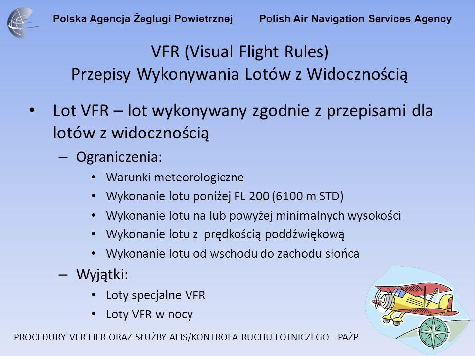 Polska Agencja Żeglugi Powietrznej Polish Air Navigation Services Agency VFR (Visual Flight Rules) Przepisy Wykonywania Lotów z Widocznością Lot VFR – lot wykonywany zgodnie z przepisami dla lotów z widocznością – Ograniczenia: Warunki meteorologiczne Wykonanie lotu poniżej FL 200 (6100 m STD) Wykonanie lotu na lub powyżej minimalnych wysokości Wykonanie lotu z prędkością poddźwiękową Wykonanie lotu od wschodu do zachodu słońca – Wyjątki: Loty specjalne VFR Loty VFR w nocy PROCEDURY VFR I IFR ORAZ SŁUŻBY AFIS/KONTROLA RUCHU LOTNICZEGO - PAŻP
