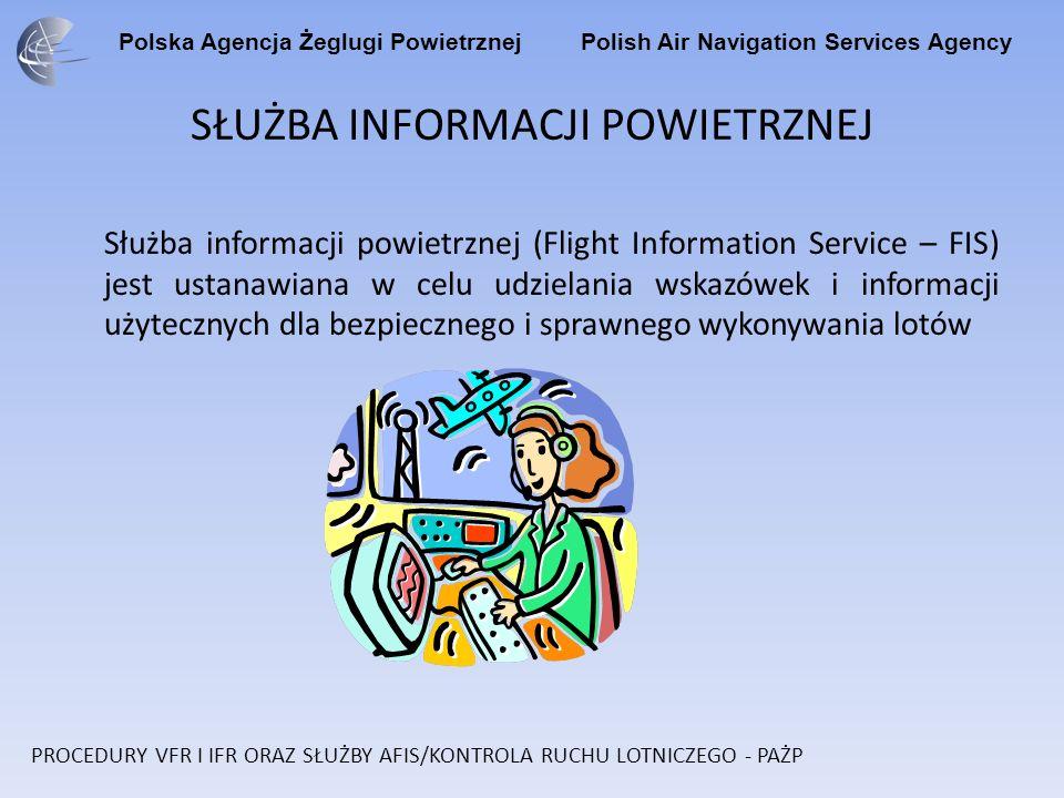 Polska Agencja Żeglugi Powietrznej Polish Air Navigation Services Agency SŁUŻBA INFORMACJI POWIETRZNEJ Służba informacji powietrznej (Flight Information Service – FIS) jest ustanawiana w celu udzielania wskazówek i informacji użytecznych dla bezpiecznego i sprawnego wykonywania lotów PROCEDURY VFR I IFR ORAZ SŁUŻBY AFIS/KONTROLA RUCHU LOTNICZEGO - PAŻP