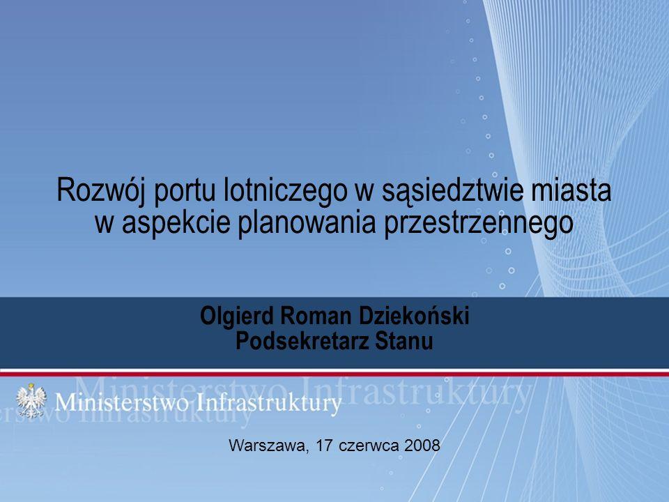 1 Warszawa, 17 czerwca 2008 Rozwój portu lotniczego w sąsiedztwie miasta w aspekcie planowania przestrzennego Olgierd Roman Dziekoński Podsekretarz St