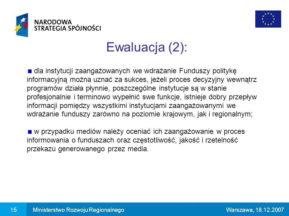 15Ministerstwo Rozwoju RegionalnegoWarszawa, 18.12.2007 Ewaluacja (2): dla instytucji zaangażowanych we wdrażanie Funduszy politykę informacyjną można uznać za sukces, jeżeli proces decyzyjny wewnątrz programów działa płynnie, poszczególne instytucje są w stanie profesjonalnie i terminowo wypełnić swe funkcje, istnieje dobry przepływ informacji pomiędzy wszystkimi instytucjami zaangażowanymi we wdrażanie funduszy zarówno na poziomie krajowym, jak i regionalnym; w przypadku mediów należy oceniać ich zaangażowanie w proces informowania o funduszach oraz częstotliwość, jakość i rzetelność przekazu generowanego przez media.