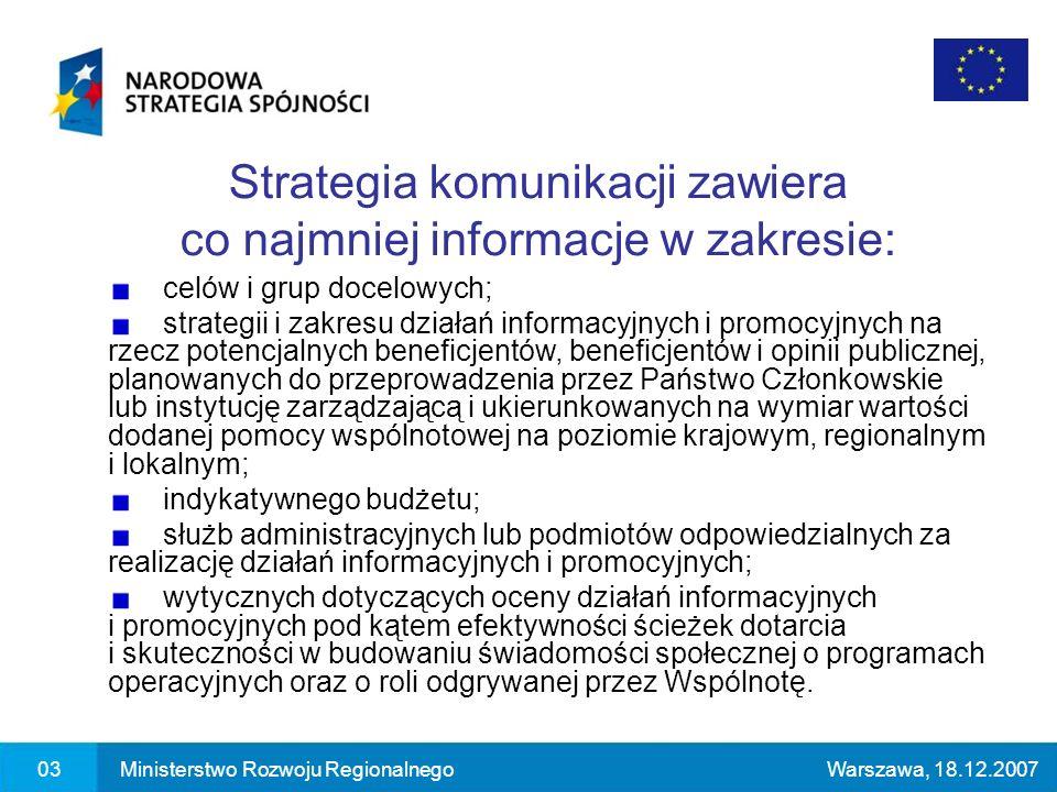 03Ministerstwo Rozwoju RegionalnegoWarszawa, 18.12.2007 Strategia komunikacji zawiera co najmniej informacje w zakresie: celów i grup docelowych; strategii i zakresu działań informacyjnych i promocyjnych na rzecz potencjalnych beneficjentów, beneficjentów i opinii publicznej, planowanych do przeprowadzenia przez Państwo Członkowskie lub instytucję zarządzającą i ukierunkowanych na wymiar wartości dodanej pomocy wspólnotowej na poziomie krajowym, regionalnym i lokalnym; indykatywnego budżetu; służb administracyjnych lub podmiotów odpowiedzialnych za realizację działań informacyjnych i promocyjnych; wytycznych dotyczących oceny działań informacyjnych i promocyjnych pod kątem efektywności ścieżek dotarcia i skuteczności w budowaniu świadomości społecznej o programach operacyjnych oraz o roli odgrywanej przez Wspólnotę.